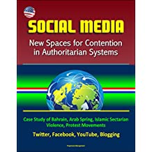 Social Media: New Spaces for Contention in Authoritarian Systems - Case Study of Bahrain, Arab Spring, Islamic Sectarian Violence, Protest Movements, Twitter, Facebook, YouTube, Blogging