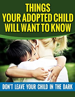 ADOPTION: Things Your Adopted Child Will Want To Know About Adoption (Parenting Books, Communication, Parenting)