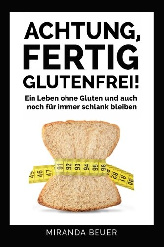 Achtung fertig, Glutenfrei: Ein Leben ohne Gluten und auch noch für immer schlank bleiben