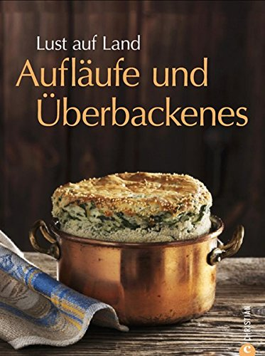 Lust auf Land - Aufläufe und Überbackenes: Das Backbuch mit Rezepten zu Gratin, Souffle und vielen weiteren Ofengerichten aus der Landküche