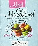 Mad About Macarons!: Make Macarons Like the French