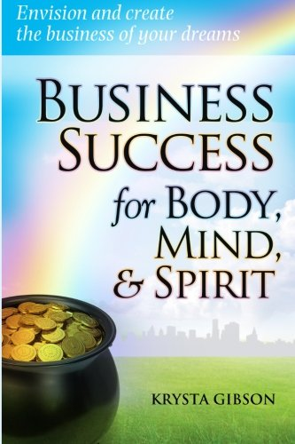 Read Online Business Success for Body, Mind, & Spirit: Envision and create the business of your dreams PDF