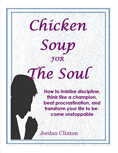 Chicken Soup  For The Soul: How to imbibe discipline, think like a champion, beat procrastination, and transform your life to become unstoppable (English Edition)
