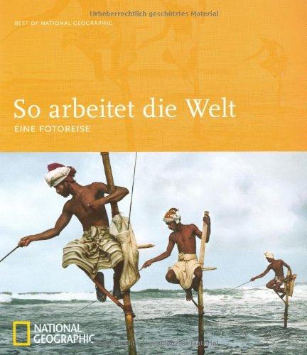 So arbeitet die Welt: Eine Fotoreise (Best of National Geographic)