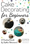 Cake Decorating for Beginners. A Practical Guide: 6x9 inch format full color edition