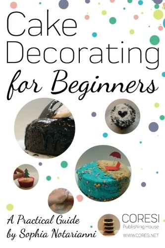 Cake Decorating for Beginners. A Practical Guide: 6x9 inch format full color edition by Sophia Notarianni