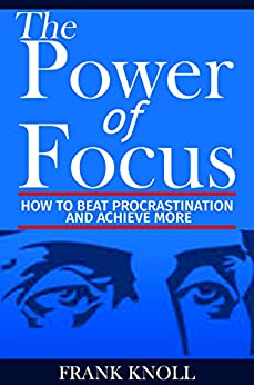 Focus: The Power of Focus: How To Beat Procrastination And Achieve More by [Knoll, Frank]