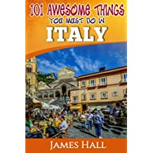 Italy: 101 Awesome Things You Must Do In Italy: Italy Travel Guide to The Land of Devine Art, Ancient Culture and Mundane Pleasures. The True Travel Guide from a True Traveler. All You Need To Know About Italy.
