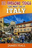 Italy: 101 Awesome Things You Must Do In Italy: Italy Travel Guide to The Land of Devine Art, Ancient Culture and Mundane Pleasures. The True Travel ... Traveler. All You Need To Know About Italy.