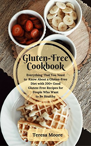 Gluten-Free Cookbook:  Everything That You Need to Know About a Gluten-Free Diet with 200+ Good Gluten-Free Recipes for People Who Want to Be Healthy (Healthy Food Book 5) by Teresa   Moore