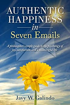 Authentic Happiness in Seven Emails: A philosopher's simple guide to the psychology of joy, satisfaction, and a meaningful life (Psychology of Happiness Book 1) by [Galindo, Javy W.]