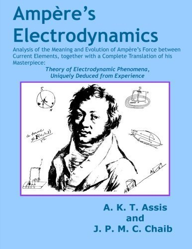 Amp??re's Electrodynamics: Analysis of the Meaning and Evolution of Amp??re's Force between Current Elements, together with a Complete Translation of ... Phenomena, Uniquely Deduced from Experience by Andre Koch Torres Assis (2015-09-30)