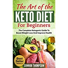 Keto Diet for Beginners: The Art of the Keto Diet for Beginners: The Complete Ketogenic Guide to Boost Weight Loss and Improve Health