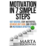 Motivation: Motivation in 7 Simple Steps: Get Excited, Stay Motivated, Achieve Any Goal and Create an Incredible Lifestyle! (Motivational, Self-Help, Success Book 3)