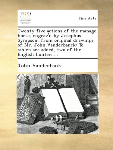 Read Online Twenty five actions of the manage horse, engrav'd by Josephus Sympson, from original drawings of Mr. John Vanderbanck: To which are added, two of the English hunter; ... ebook
