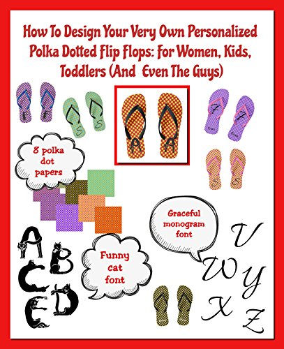 How To Design Your Very Own Personalized Polka Dotted Flip Flops: For Women, Kids, Toddlers (And Even The Guys) (The LETTERS ON THE GO Series)