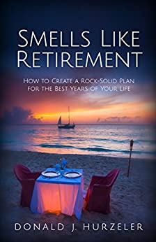 Smells Like Retirement: How to Create a Rock-Solid Plan for the Best Years of Your Life by [Hurzeler, Donald J.]