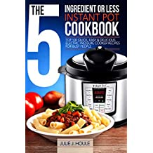 The 5-Ingredient Or Less Instant Pot Cookbook: Top 100 Quick, Easy & Delicious Electric Pressure Cooker Recipes for Busy People