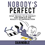 Nobody's Perfect: Stop Trying to Be Perfect and Embrace the Reality of Imperfection | Dan Noble