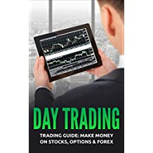 Day Trading: Trading Guide: Make Money on Stocks, Options & Forex (Trading, Day Trading, Stock, Options, Trading Strategies)
