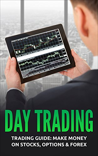Day Trading: Trading Guide: Make Money on Stocks, Options & Forex (Trading, Day Trading, Stock, Options, Trading Strategies) (Books On Stock Option Trading)