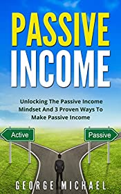 Passive Income: Unlocking the Passive Income Mindset and 3 Proven Ways To Make Passive Income (Passive Income, Real Estate, Index Funds, Affiliate Marketing, Blue Chip Stocks)