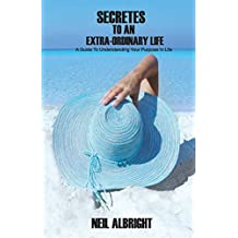Secrets To An Extra-Ordinary Life: A Guide to Understanding Your Purpose In Life