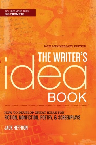 The Writer's Idea Book 10th Anniversary Edition: How to Develop Great Ideas for Fiction, Nonfiction, Poetry, and Screenp