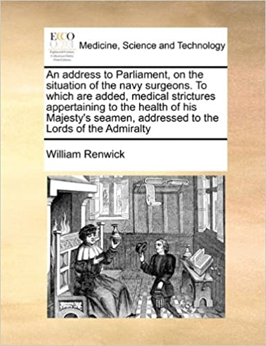 An address to Parliament, on the situation of the navy surgeons. To which are added, medical strictures appertaining to the health of his Majesty's seamen, addressed to the Lords of the Admiralty