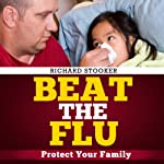 Beat the Flu: Protect Yourself and Your Family from Swine Flu, Bird Flu, Pandemic Flu and Seasonal Flu | Richard Stooker