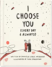 I Choose You (Every Day & Always) — A gift book to celebrate the choice you make to love one another, each and every day.