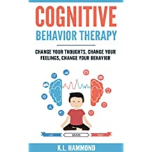 Cognitive Behavior Therapy: Change Your Thoughts, Change Your Feelings, Change Your Behavior