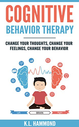 Cognitive Behavior Therapy: Change Your Thoughts, Change Your Feelings, Change Your Behavior by [Hammond, K.L. ]