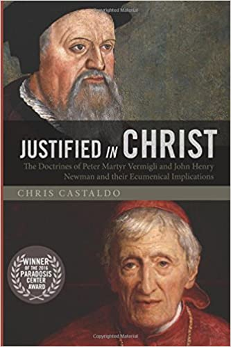 Justified in Christ: The Doctrines of Peter Martyr Vermigli and John Henry Newman and Their Ecumenical Implications