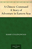 A Chinese Command A Story of Adventure in Eastern Seas (English Edition)