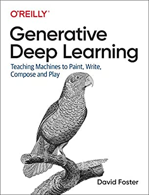 Generative Deep Learning: Teaching Machines to Paint, Write, Compose and Play