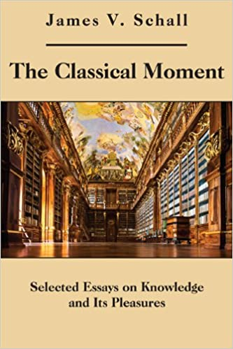 the classical moment selected essays on knowledge and its  the classical moment selected essays on knowledge and its pleasures james v schall s j 9781587311246 com books