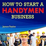 Discover the Fastest, Cheapest, and Easiest Way to Start a Handyman Business: Learn How to Start a Handyman Business the Easy Way | James Taylor