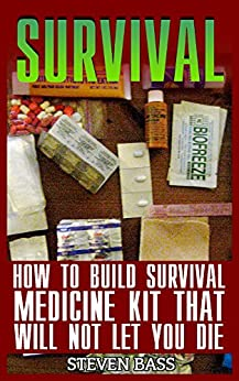 Survival: How To Build Survival Medicine Kit That Will Not Let You Die by [Bass, Steven ]