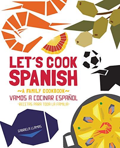 Let's Cook Spanish, A Family Cookbook: Vamos a Cocinar Espanol, Recetas Para Toda la Familia by Gabriela Llamas