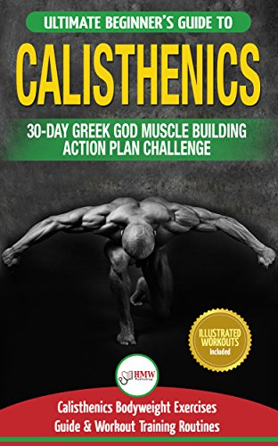 Calisthenics: The Ultimate Beginner's Calisthenics Bodyweight Exercises Guide and Workout Training Routines + 30-Day Greek God Muscle Building Action Plan Challenge (Best Street Workout Routine)