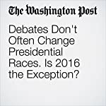 Debates Don't Often Change Presidential Races. Is 2016 the Exception? | Dan Balz