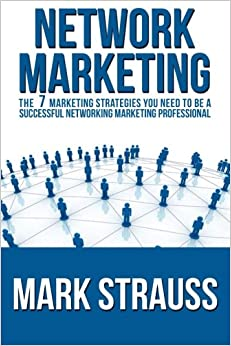 Network Marketing: Network Marketing: The 7 Marketing Strategies You Need To Be A Successful Networking Marketing Professional (MLM): Volume 1 (Network Marketing, MLM)