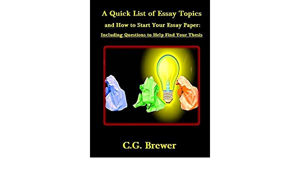 Amazoncom A Quick List Of Essay Topics And How To Start Your Essay  Amazoncom A Quick List Of Essay Topics And How To Start Your Essay  Paper Including Questions To Help You Find Your Thesis Ebook Cg  Brewer Kindle  Essay For High School Application also Response Essay Thesis  Persuasive Essays For High School