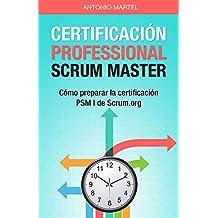 Certificación Professional Scrum Master: Cómo preparar la certificación PSM I de Scrum.org (Aprender a ser mejor gestor de proyectos nº 2) (Spanish Edition)