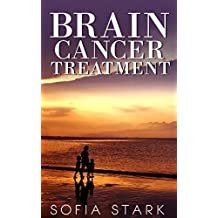 Brain Cancer Treatment — How to Beat Brain Cancer And Get Your Life Back (Brain Cancer, Tumor, Brain Cancer Treatment, Natural Treatment)
