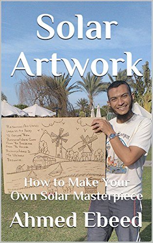Solar Artwork: How to Make Your Own Solar Masterpiece by [Ebeed, Ahmed]