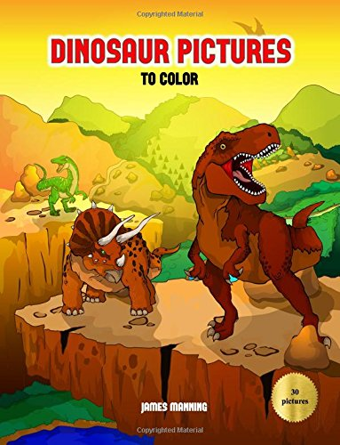 Dinosaur Pictures to Color: A dinosaur coloring (colouring) book with 30 beautiful coloring (colouring) pages of dinosaurs for kids to color (colour) (Volume 1) pdf epub