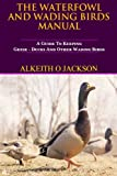 The Waterfowl And Wading Birds Manual: A Guide To Keeping Geese, Ducks And Other Wading Birds (Pet Birds) (Volume 5)