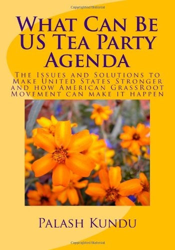 What Can Be US Tea Party Agenda: The Issues and Solutions to Make United States Stronger and how American GrassRoot Move